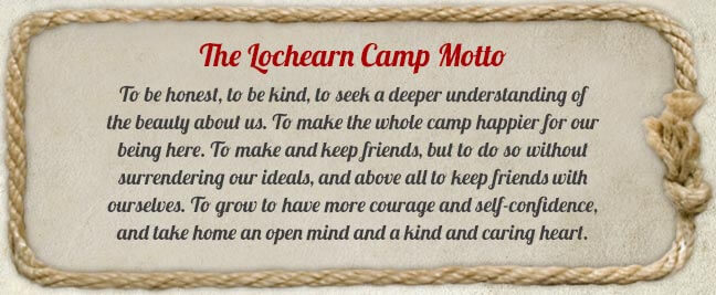 Lochearn Moto - To be honest, to be kind, to seek a deeper understanding of the beauty about us. To make the whole camp happier for our being here. To make and keep friends, but to do so without surrendering our ideals, and above all to keep friends with ourselves. To grow to have more courage and self-confidence, and take home an open mind and a kind and caring heart.
